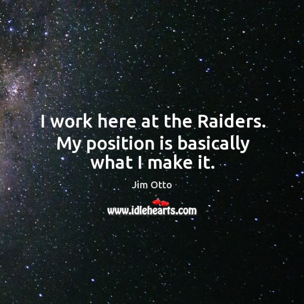 I work here at the raiders. My position is basically what I make it. Jim Otto Picture Quote