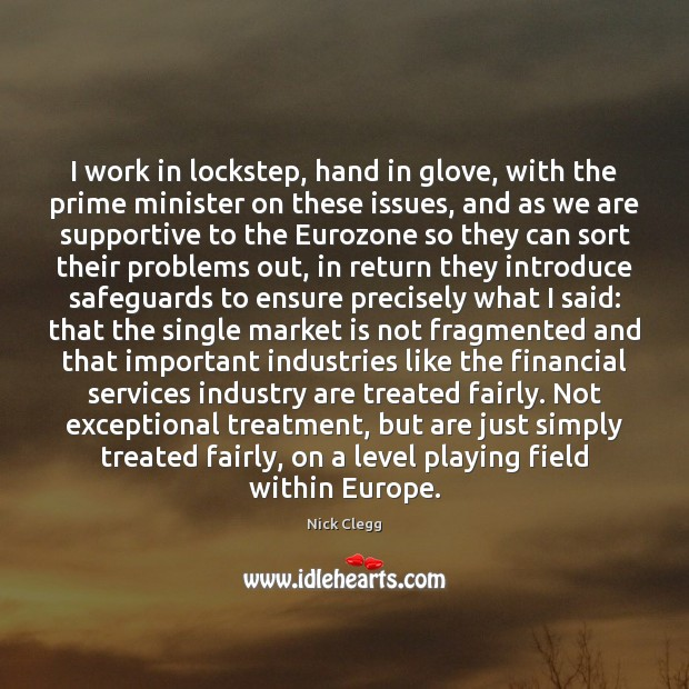 I work in lockstep, hand in glove, with the prime minister on Nick Clegg Picture Quote