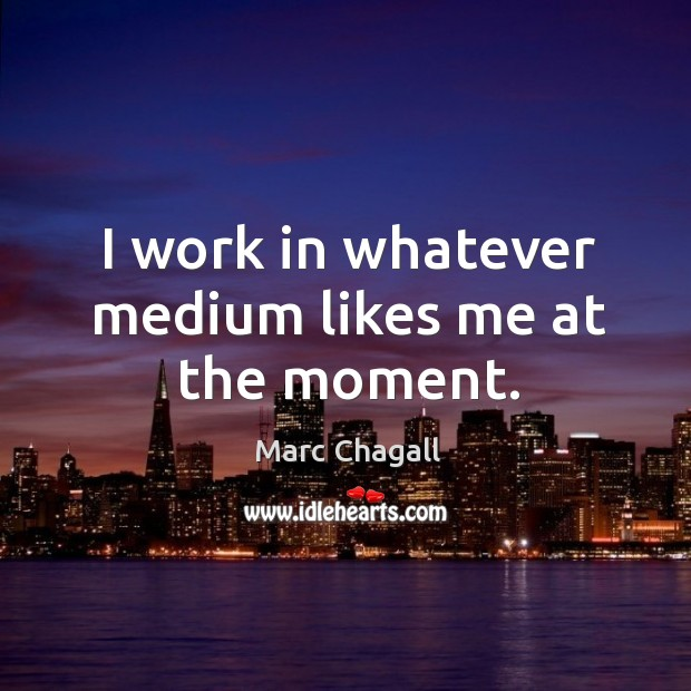 I work in whatever medium likes me at the moment. Marc Chagall Picture Quote