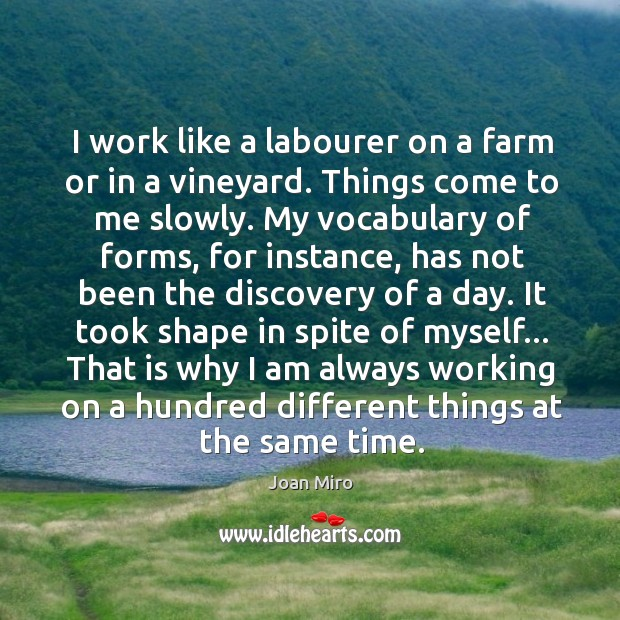 I work like a labourer on a farm or in a vineyard. Joan Miro Picture Quote