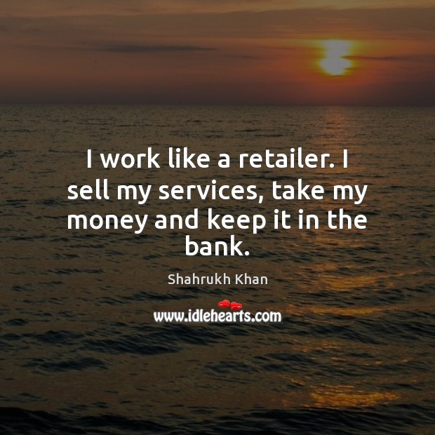 I work like a retailer. I sell my services, take my money and keep it in the bank. Shahrukh Khan Picture Quote