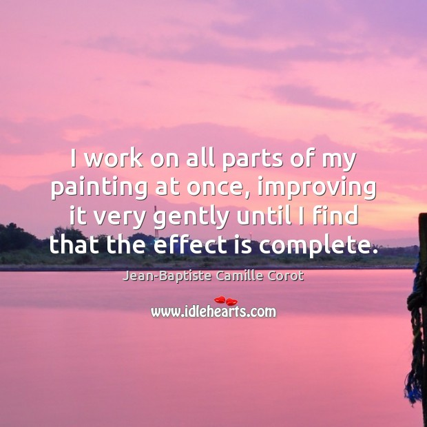 I work on all parts of my painting at once, improving it Jean-Baptiste Camille Corot Picture Quote