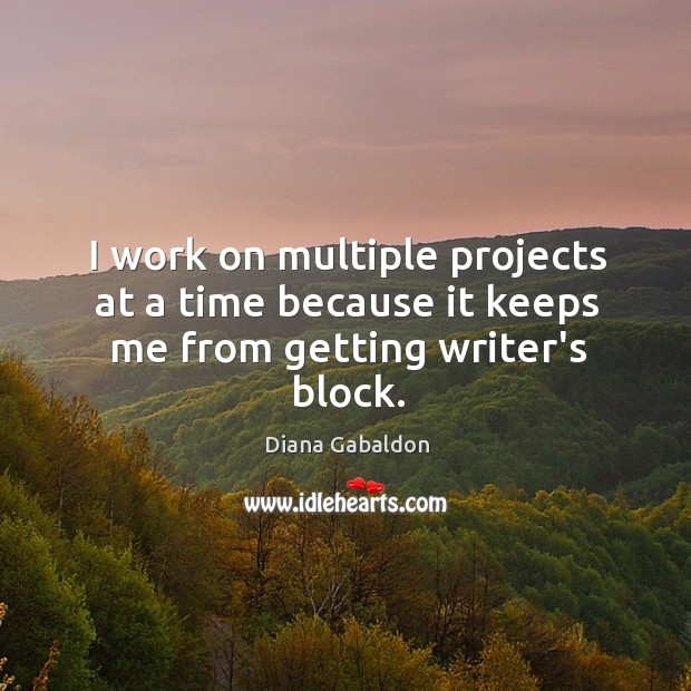 Image, I work on multiple projects at a time because it keeps me from getting writer's block.
