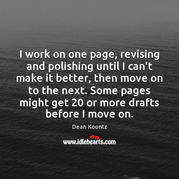 I work on one page, revising and polishing until I can't make Dean Koontz Picture Quote