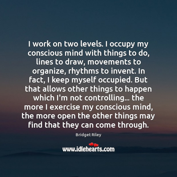 Image, I work on two levels. I occupy my conscious mind with things