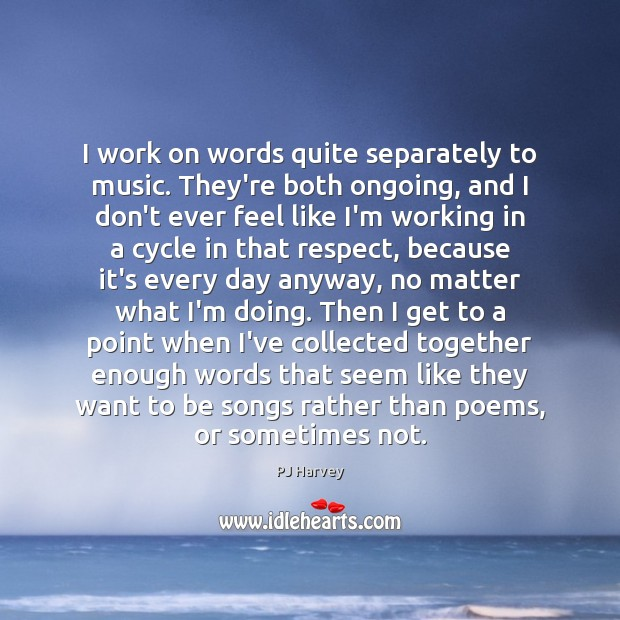 I work on words quite separately to music. They're both ongoing, and Image