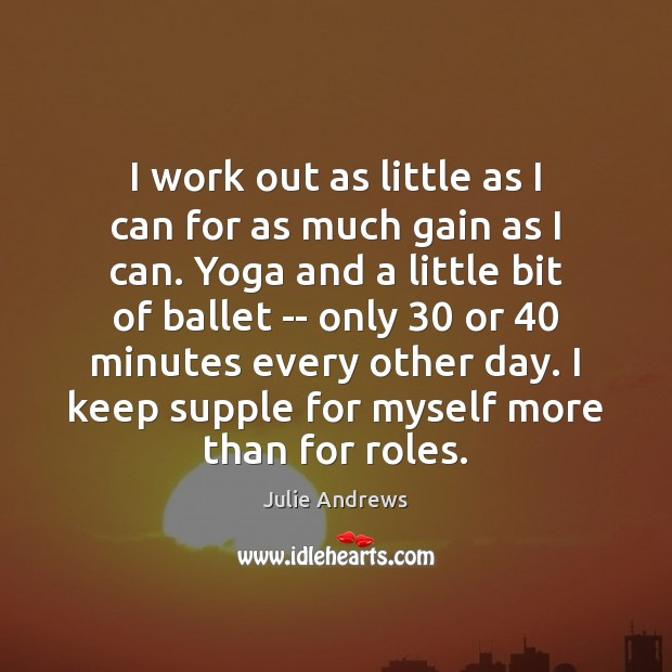 I work out as little as I can for as much gain Julie Andrews Picture Quote