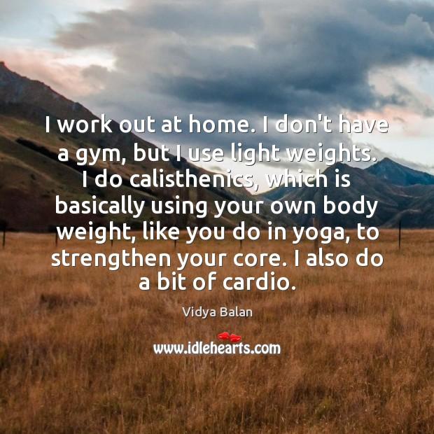 I work out at home. I don't have a gym, but I Image