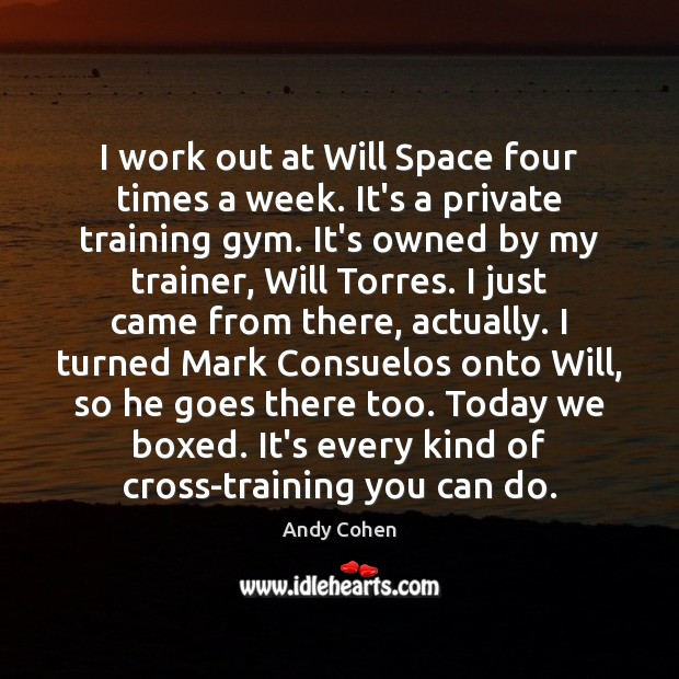 I work out at Will Space four times a week. It's a Andy Cohen Picture Quote