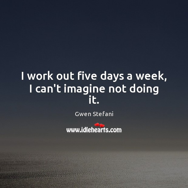I work out five days a week, I can't imagine not doing it. Image