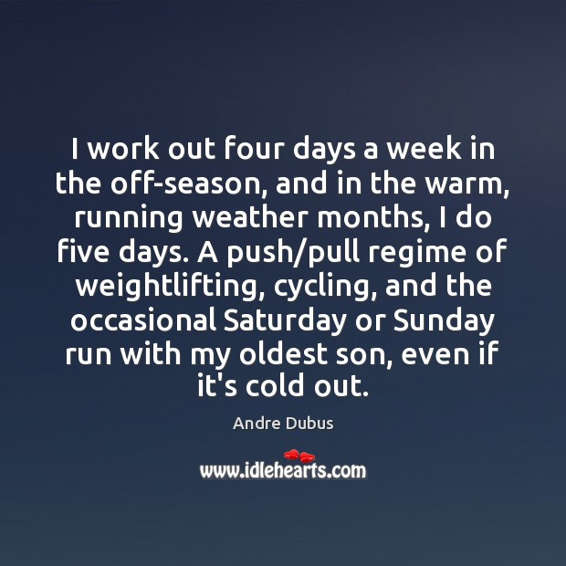 I work out four days a week in the off-season, and in Andre Dubus Picture Quote