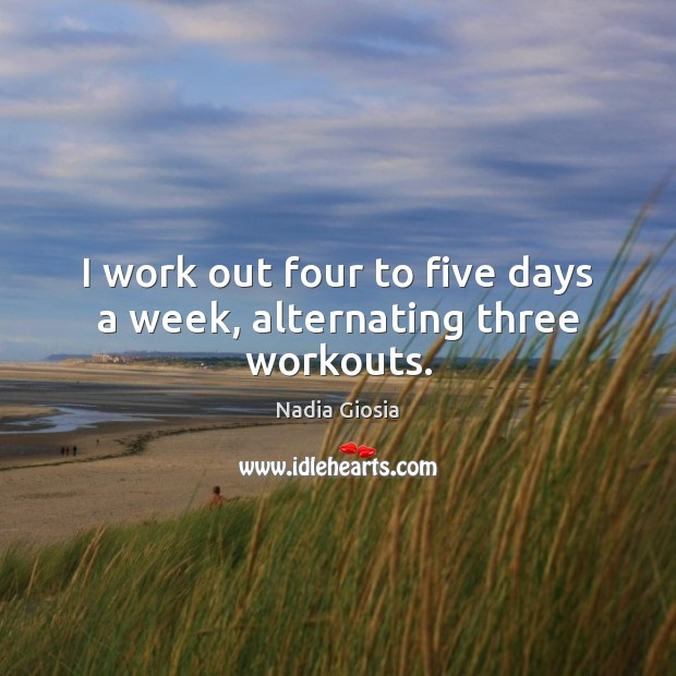 I work out four to five days a week, alternating three workouts. Image
