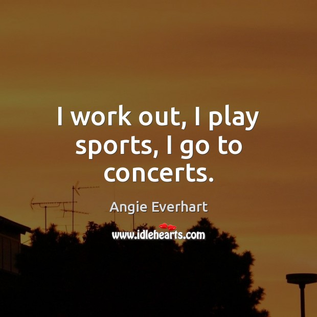 Image, I work out, I play sports, I go to concerts.