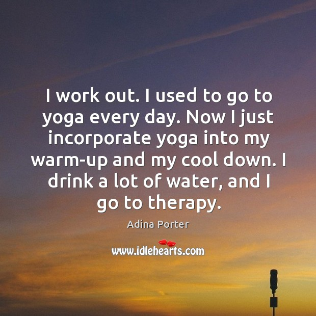 Image, I work out. I used to go to yoga every day. Now