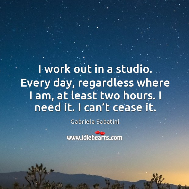 I work out in a studio. Every day, regardless where I am, at least two hours. I need it. I can't cease it. Image