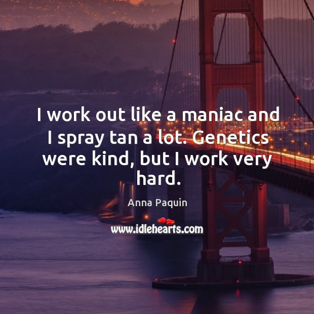 I work out like a maniac and I spray tan a lot. Genetics were kind, but I work very hard. Anna Paquin Picture Quote