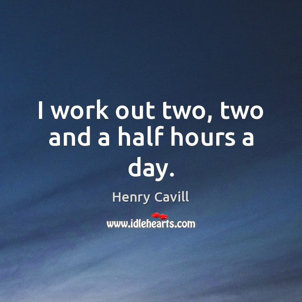 I work out two, two and a half hours a day. Henry Cavill Picture Quote