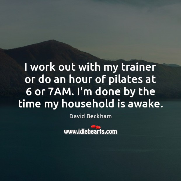 I work out with my trainer or do an hour of pilates David Beckham Picture Quote