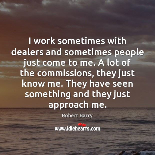 I work sometimes with dealers and sometimes people just come to me. Robert Barry Picture Quote