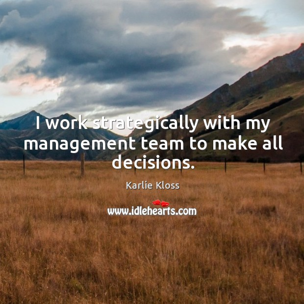 I work strategically with my management team to make all decisions. Karlie Kloss Picture Quote