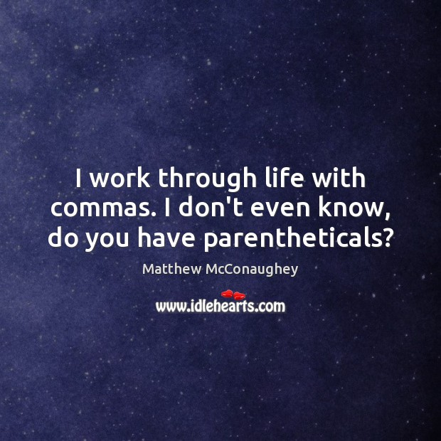 I work through life with commas. I don't even know, do you have parentheticals? Image