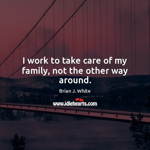Image, I work to take care of my family, not the other way around.