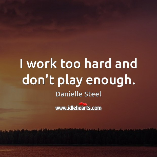 I work too hard and don't play enough. Danielle Steel Picture Quote