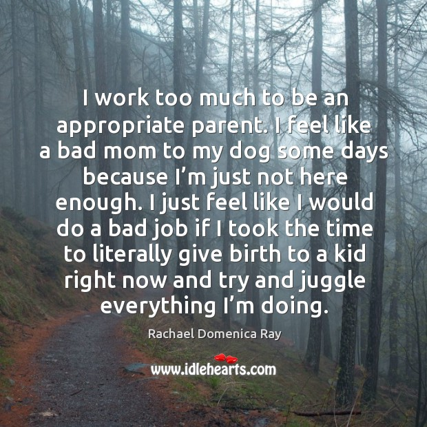 I work too much to be an appropriate parent. I feel like a bad mom to my dog some days because I'm just not here enough. Rachael Domenica Ray Picture Quote