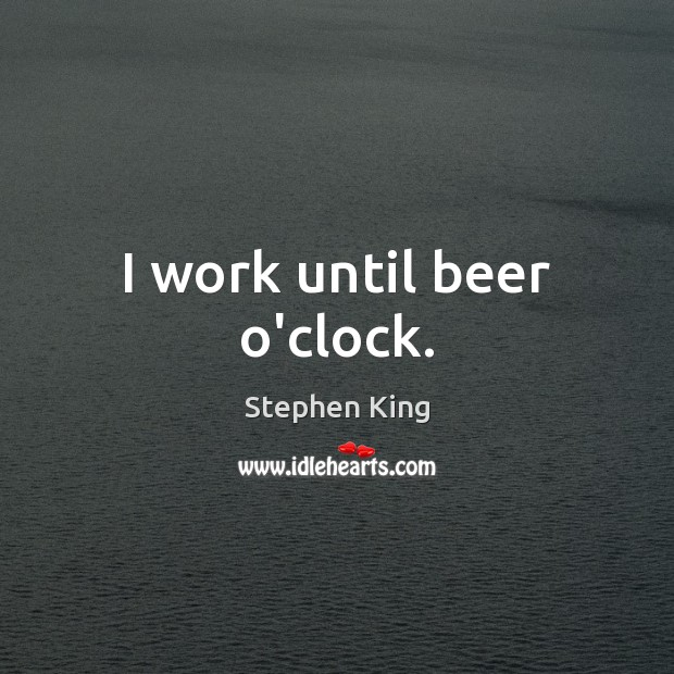 Image, I work until beer o'clock.