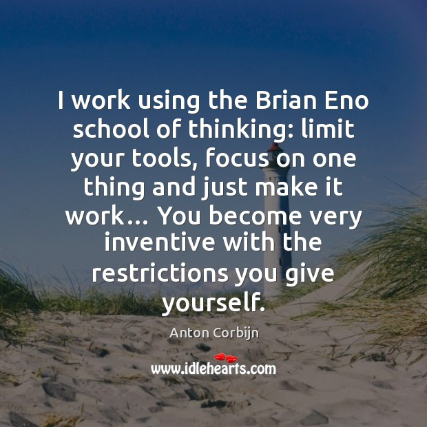 I work using the Brian Eno school of thinking: limit your tools, Image
