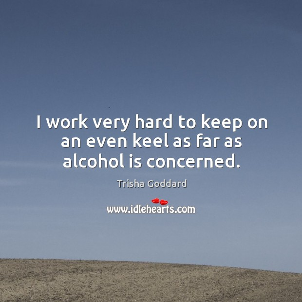 I work very hard to keep on an even keel as far as alcohol is concerned. Alcohol Quotes Image