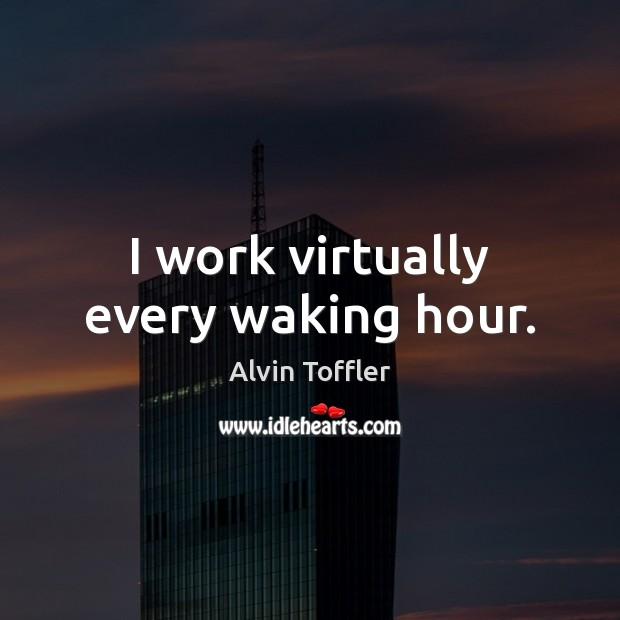 I work virtually every waking hour. Image