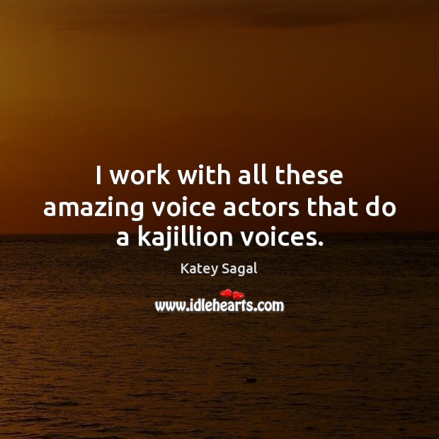 I work with all these amazing voice actors that do a kajillion voices. Image