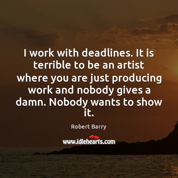 I work with deadlines. It is terrible to be an artist where Robert Barry Picture Quote