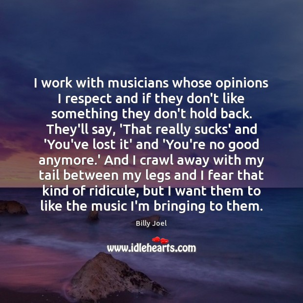 I work with musicians whose opinions I respect and if they don't Billy Joel Picture Quote