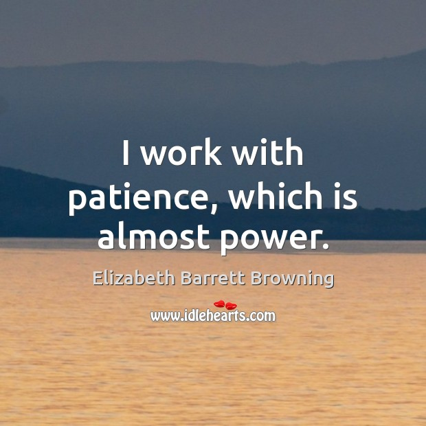 I work with patience, which is almost power. Image