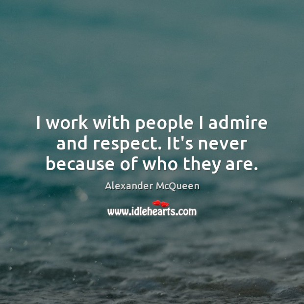 I work with people I admire and respect. It's never because of who they are. Image