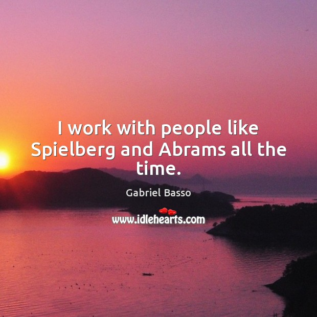 Image, I work with people like Spielberg and Abrams all the time.