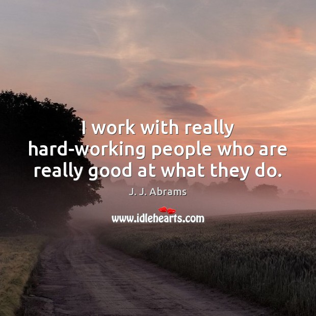 I work with really hard-working people who are really good at what they do. Image