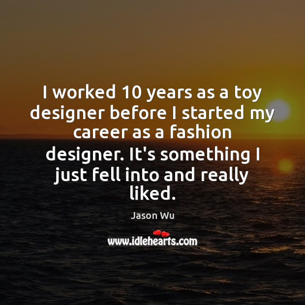 I worked 10 years as a toy designer before I started my career Jason Wu Picture Quote
