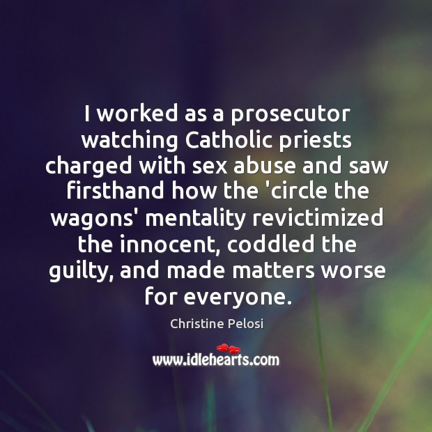 I worked as a prosecutor watching Catholic priests charged with sex abuse Christine Pelosi Picture Quote