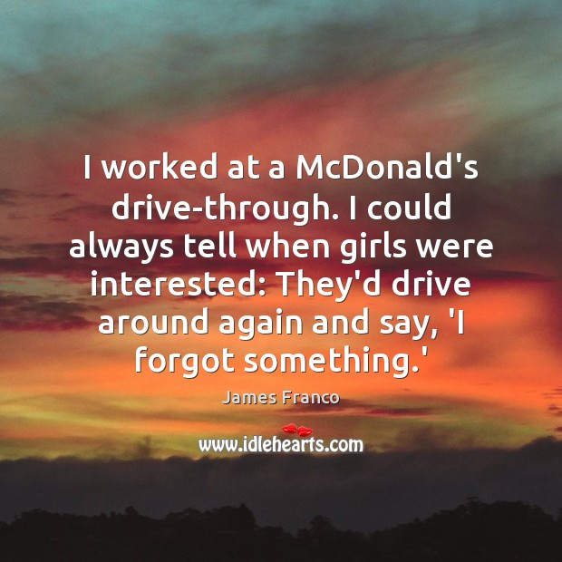 I worked at a McDonald's drive-through. I could always tell when girls James Franco Picture Quote