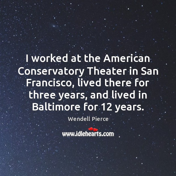 I worked at the American Conservatory Theater in San Francisco, lived there Wendell Pierce Picture Quote