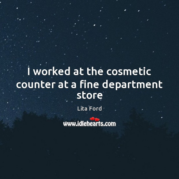 I worked at the cosmetic counter at a fine department store Lita Ford Picture Quote