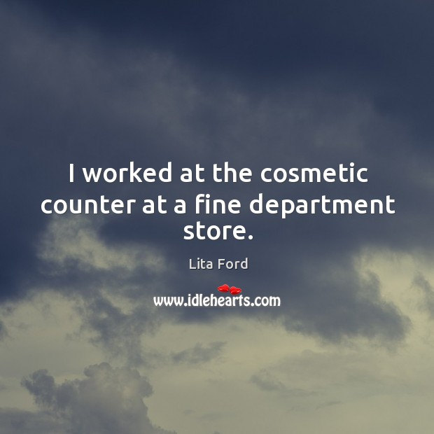 I worked at the cosmetic counter at a fine department store. Lita Ford Picture Quote