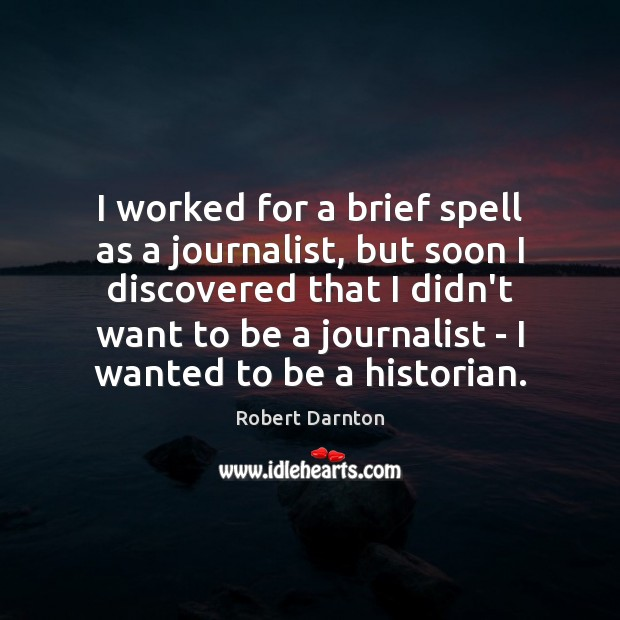I worked for a brief spell as a journalist, but soon I Image