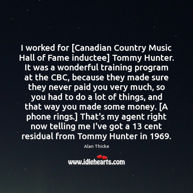 Image, I worked for [Canadian Country Music Hall of Fame inductee] Tommy Hunter.