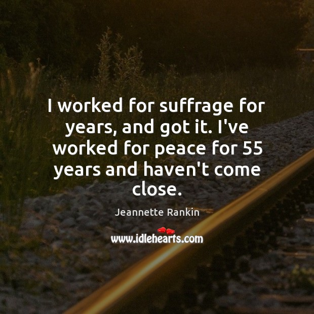 I worked for suffrage for years, and got it. I've worked for Jeannette Rankin Picture Quote