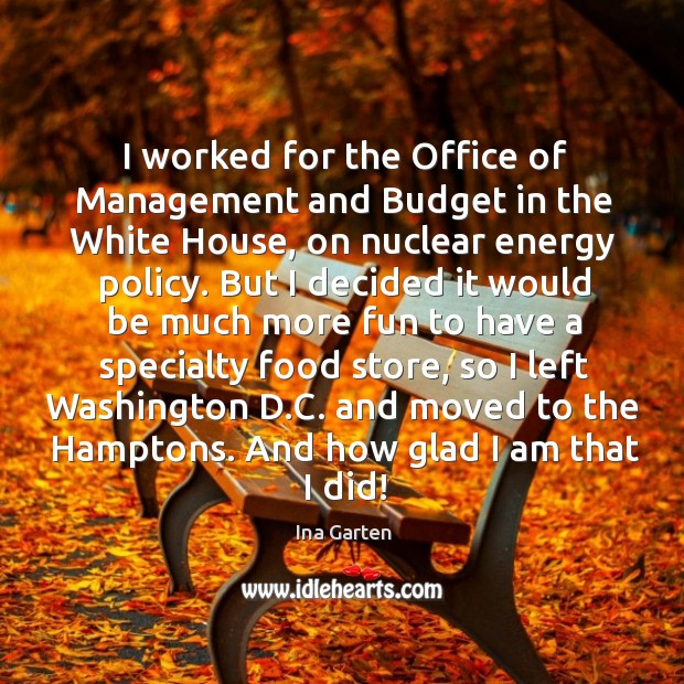 I worked for the office of management and budget in the white house, on nuclear energy policy. Ina Garten Picture Quote