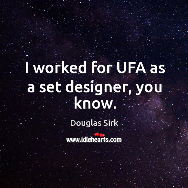 I worked for ufa as a set designer, you know. Douglas Sirk Picture Quote